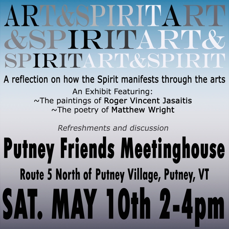 Art&Spirit, A reflection on how the Spirit manifests through the arts, An exhibit featuring the paintings of Roger Vincent Jasaitis and the poetry of Matthew Wright, Putney Friends Meetinghouse, Putney Vermont, Saturday May 10th, 2-4pm